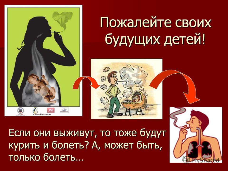 Пожалейте своих будущих детей! Если они выживут, то тоже будут курить и болеть? А, может быть, только болеть…