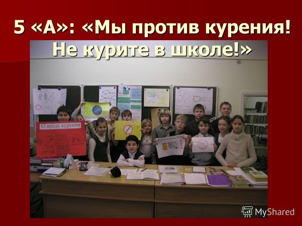 5 «А»: «Мы против курения! Не курите в школе!»