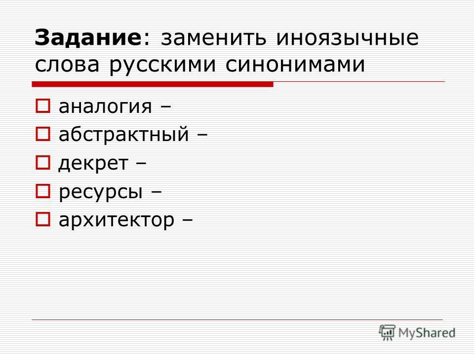 Задание: заменить иноязычные слова русскими синонимами аналогия – абстрактный – декрет – ресурсы – архитектор –