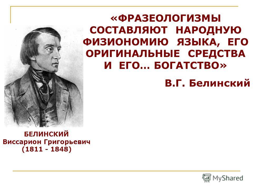 БЕЛИНСКИЙ Виссарион Григорьевич (1811 - 1848) «ФРАЗЕОЛОГИЗМЫ СОСТАВЛЯЮТ НАРОДНУЮ ФИЗИОНОМИЮ ЯЗЫКА, ЕГО ОРИГИНАЛЬНЫЕ СРЕДСТВА И ЕГО… БОГАТСТВО» В.Г. Белинский