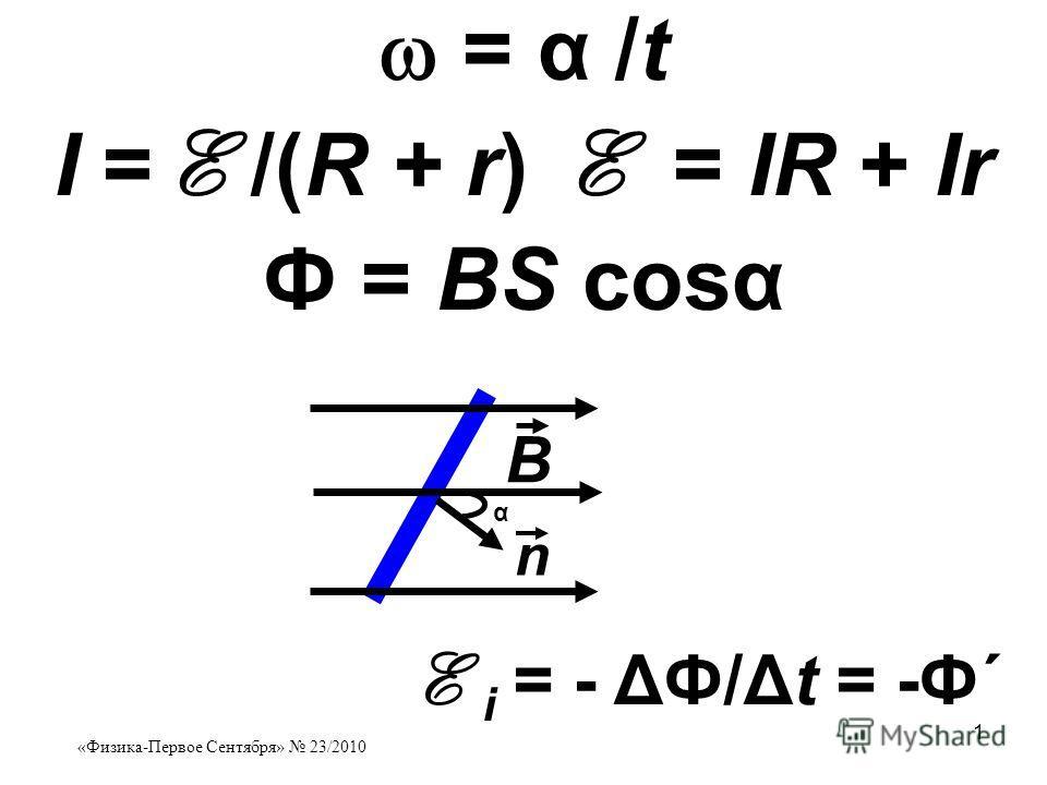 «Физика-Первое Сентября» 23/2010 1 = α /t I = 1 /(R + r) 1 = IR + Ir Ф = ВS cosα В n α 1 i = - ΔФ/Δt = -Ф΄