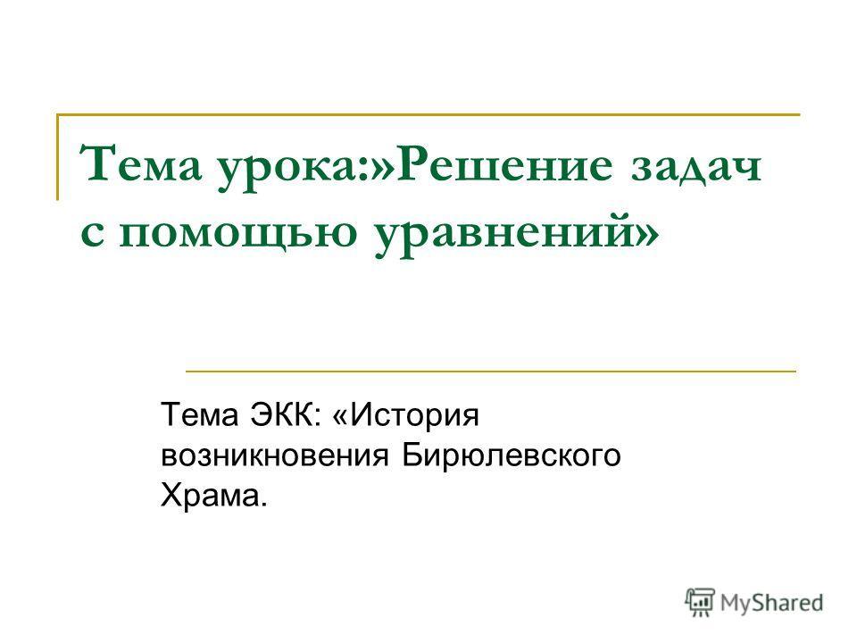 Тема урока:»Решение задач с помощью уравнений» Тема ЭКК: «История возникновения Бирюлевского Храма.
