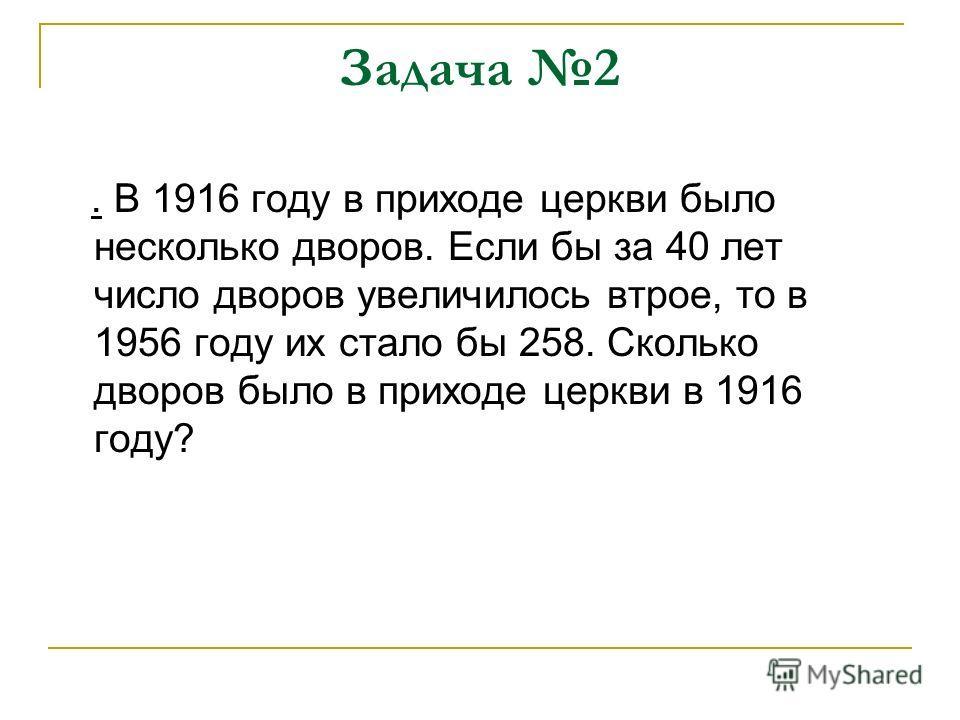 Задача 2. В 1916 году в приходе церкви было несколько дворов. Если бы за 40 лет число дворов увеличилось втрое, то в 1956 году их стало бы 258. Сколько дворов было в приходе церкви в 1916 году?