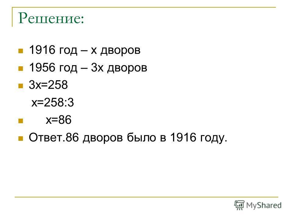 Решение: 1916 год – х дворов 1956 год – 3х дворов 3х=258 х=258:3 х=86 Ответ.86 дворов было в 1916 году.