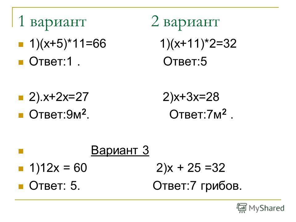 1 вариант 2 вариант 1)(х+5)*11=66 1)(х+11)*2=32 Ответ:1. Ответ:5 2).х+2х=27 2)х+3х=28 Ответ:9м 2. Ответ:7м 2. Вариант 3 1)12х = 60 2)х + 25 =32 Ответ: 5. Ответ:7 грибов.