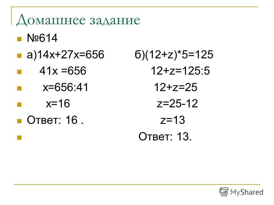 Домашнее задание 614 а)14х+27х=656 б)(12+z)*5=125 41х =656 12+z=125:5 х=656:41 12+z=25 х=16 z=25-12 Ответ: 16. z=13 Ответ: 13.