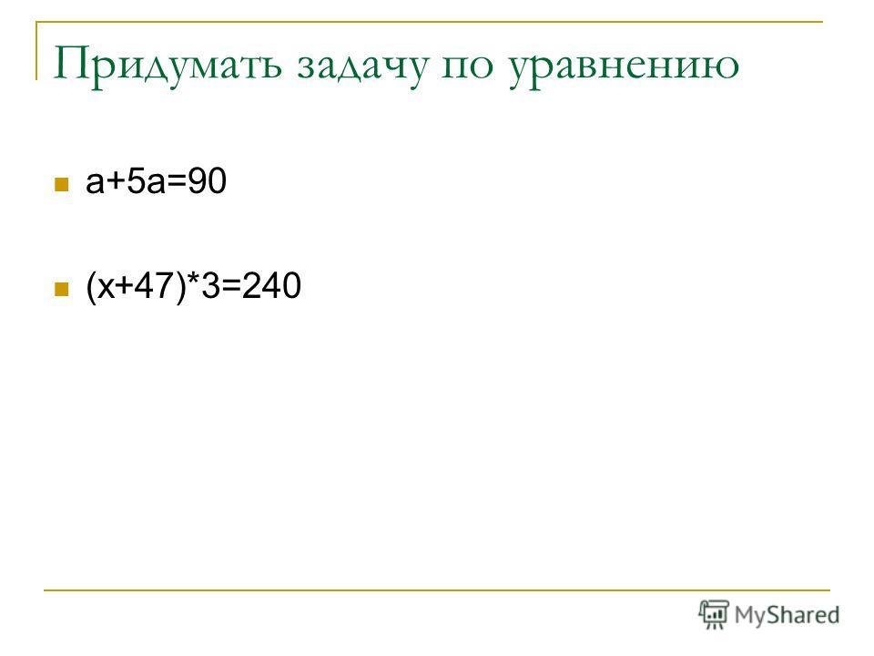 Придумать задачу по уравнению а+5а=90 (х+47)*3=240