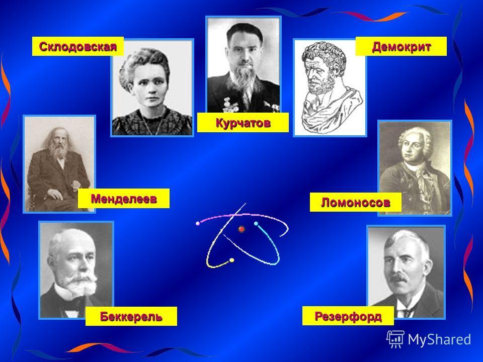 Резерфорд Склодовская Менделеев Ломоносов Курчатов ДемокритБеккерель