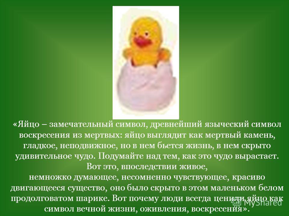 «Яйцо – замечательный символ, древнейший языческий символ воскресения из мертвых: яйцо выглядит как мертвый камень, гладкое, неподвижное, но в нем бьется жизнь, в нем скрыто удивительное чудо. Подумайте над тем, как это чудо вырастает. Вот это, впосл