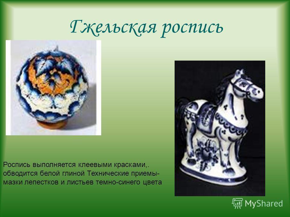 Гжельская роспись Роспись выполняется клеевыми красками,. обводится белой глиной Технические приемы- мазки лепестков и листьев темно-синего цвета