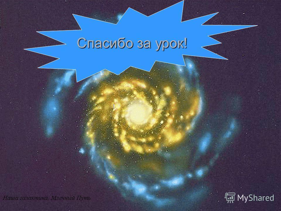 Наша галактика, Млечный Путь ! Спасибо за урок!