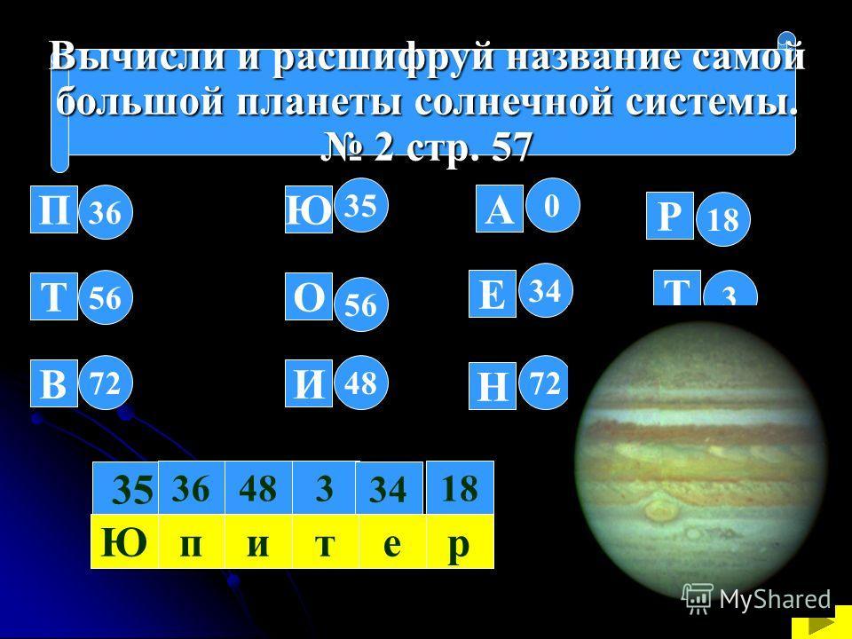 Вычисли и расшифруй название самой большой планеты солнечной системы. большой планеты солнечной системы. 2 стр. 57 2 стр. 57 36 56 7248 56 35 72 34 0 П Т В Ю О И Н Е А 35 3483618 34 Юпитер Р Т У 18 3 0