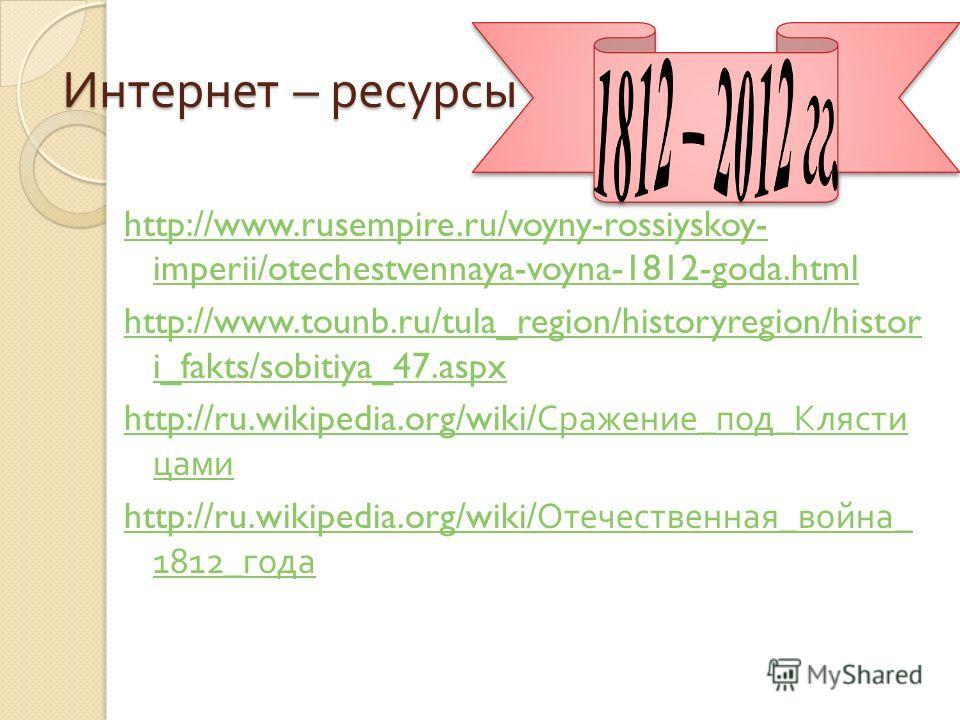 Интернет – ресурсы http://www.rusempire.ru/voyny-rossiyskoy- imperii/otechestvennaya-voyna-1812-goda.html http://www.tounb.ru/tula_region/historyregion/histor i_fakts/sobitiya_47.aspx http://ru.wikipedia.org/wiki/ Сражение _ под _ Клясти цами http://