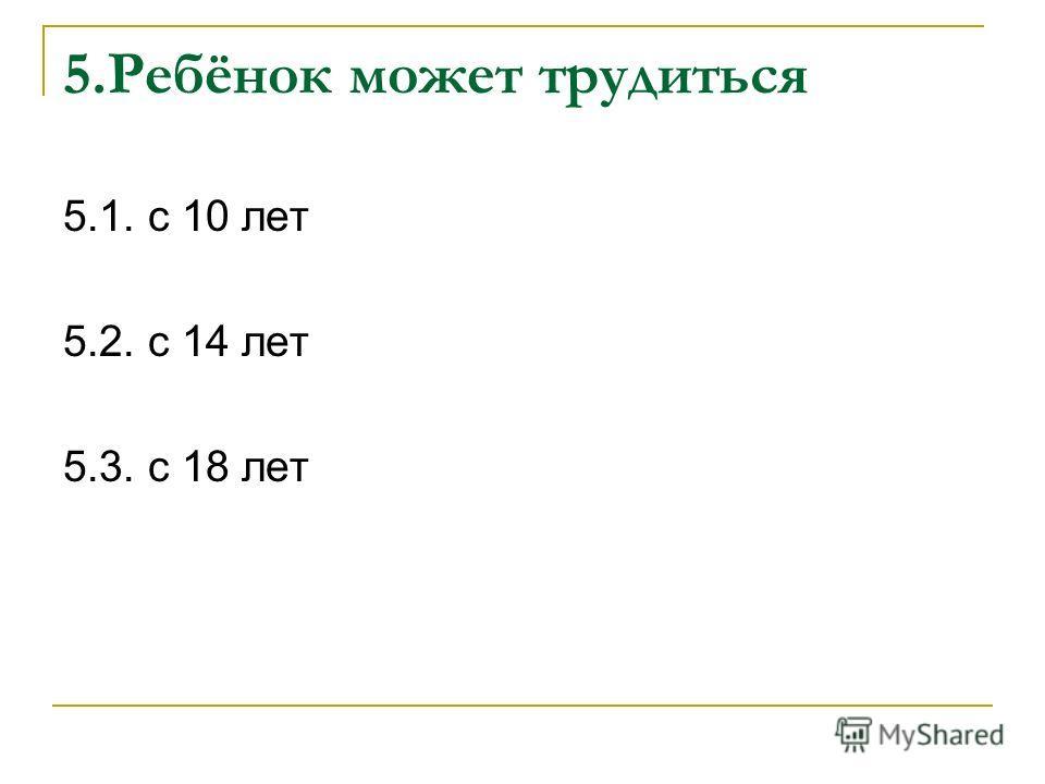 5.Ребёнок может трудиться 5.1. с 10 лет 5.2. с 14 лет 5.3. с 18 лет