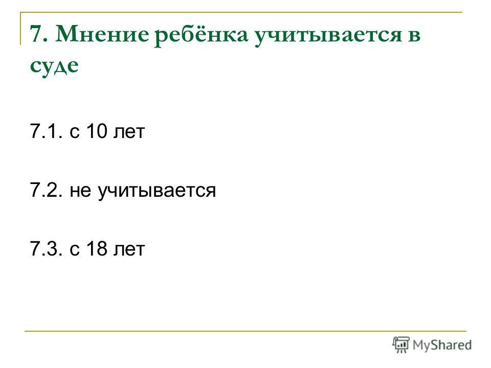 7. Мнение ребёнка учитывается в суде 7.1. с 10 лет 7.2. не учитывается 7.3. с 18 лет