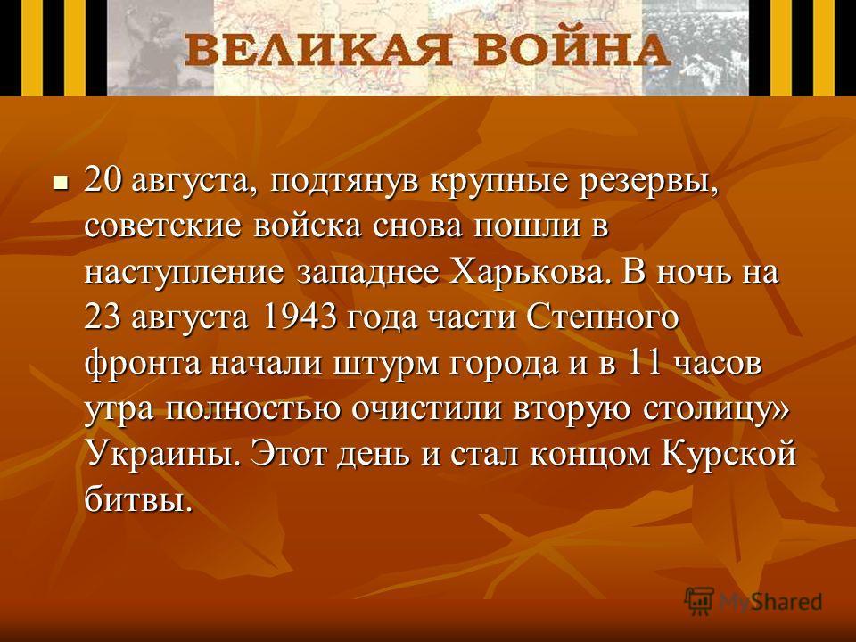 20 августа, подтянув крупные резервы, советские войска снова пошли в наступление западнее Харькова. В ночь на 23 августа 1943 года части Степного фронта начали штурм города и в 11 часов утра полностью очистили вторую столицу» Украины. Этот день и ста