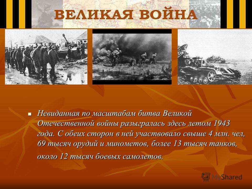 Невиданная по масштабам битва Великой Отечественной войны разыгралась здесь летом 1943 года. С обеих сторон в ней участвовало свыше 4 млн. чел, 69 тысяч орудий и минометов, более 13 тысяч танков, около 12 тысяч боевых самолетов. Невиданная по масштаб