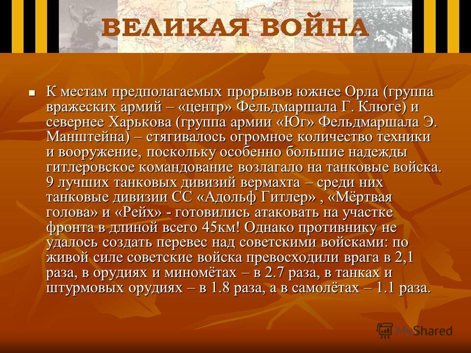 К местам предполагаемых прорывов южнее Орла (группа вражеских армий – «центр» Фельдмаршала Г. Клюге) и севернее Харькова (группа армии «Юг» Фельдмаршала Э. Манштейна) – стягивалось огромное количество техники и вооружение, поскольку особенно большие