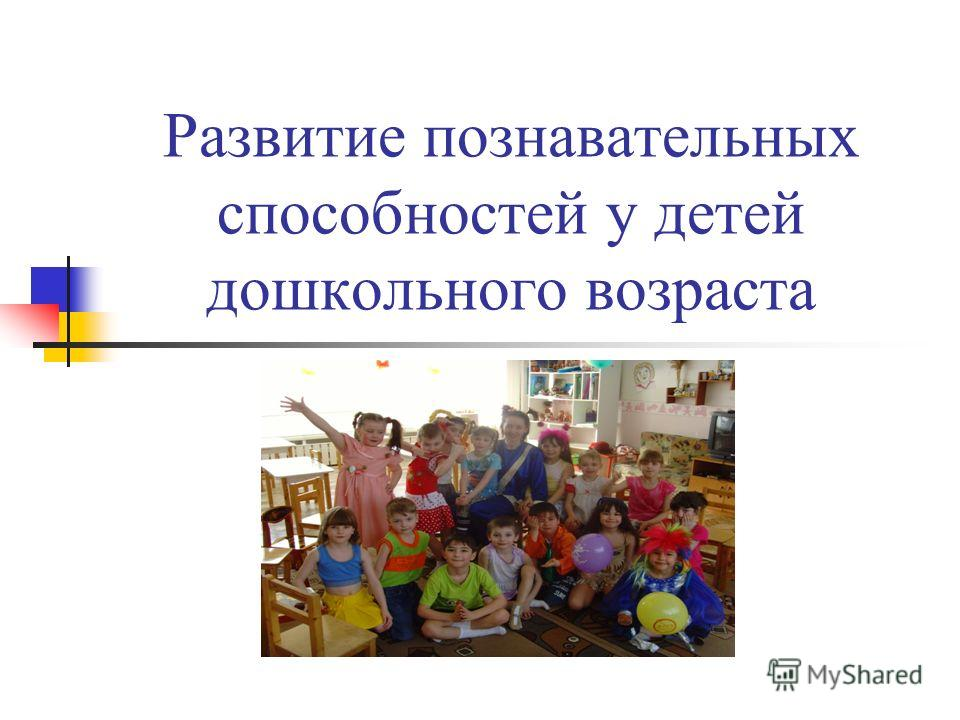 Развитие познавательных способностей у детей дошкольного возраста