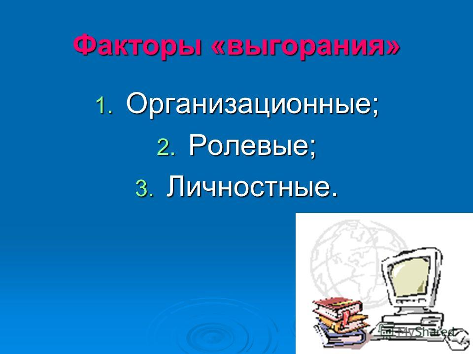 Факторы «выгорания» 1. Организационные; 2. Ролевые; 3. Личностные.