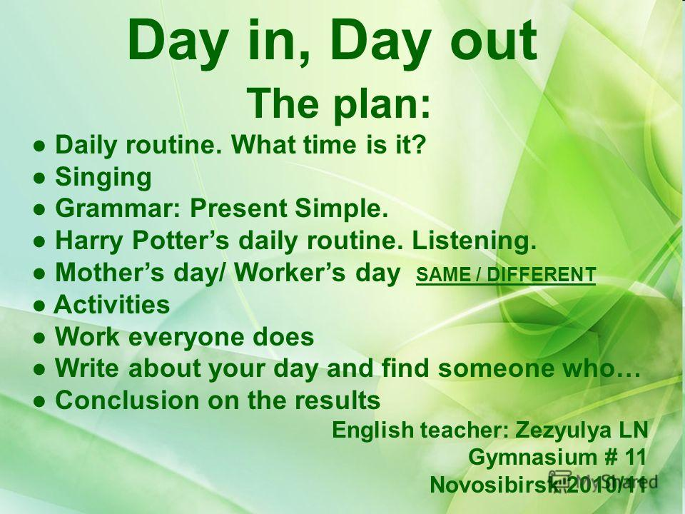 Day in, Day out The plan: Daily routine. What time is it? Singing Grammar: Present Simple. Harry Potters daily routine. Listening. Mothers day/ Workers day SAME / DIFFERENT Activities Work everyone does Write about your day and find someone who… Conc