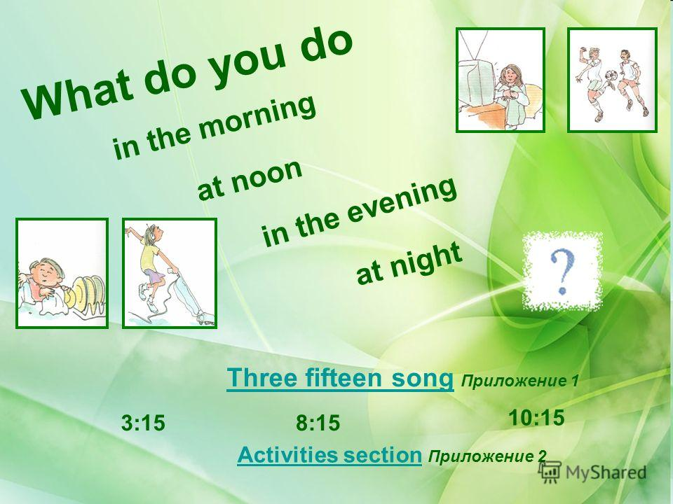 What do you do in the morning at noon in the evening at night Three fifteen songThree fifteen song Приложение 1 3:158:15 10:15 Activities sectionActivities section Приложение 2
