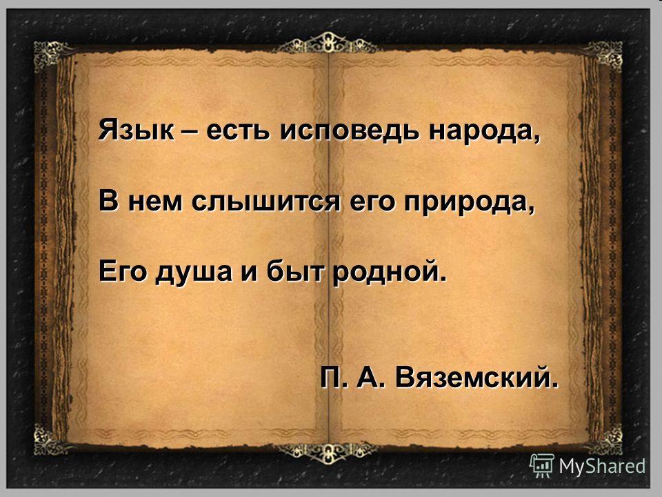 Язык – есть исповедь народа, В нем слышится его природа, Его душа и быт родной. П. А. Вяземский.
