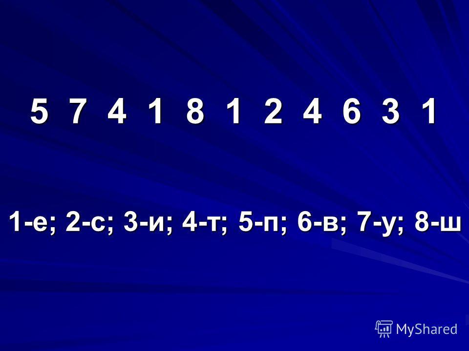 5 7 4 1 8 1 2 4 6 3 1 1-е; 2-с; 3-и; 4-т; 5-п; 6-в; 7-у; 8-ш