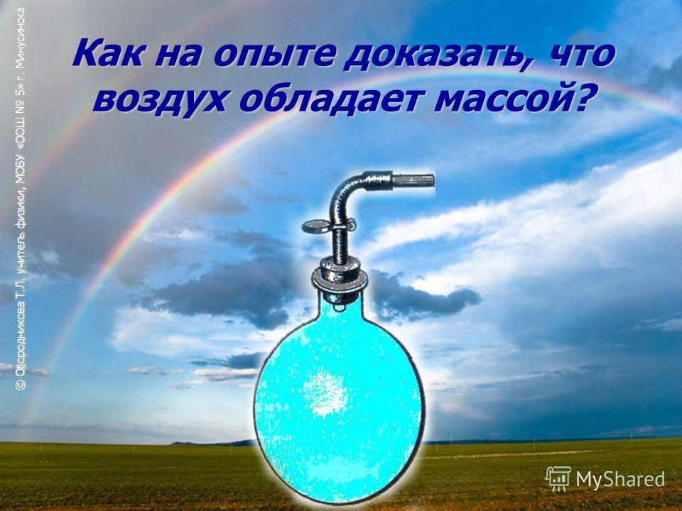 Как на опыте доказать, что воздух обладает массой? © Огородникова Т.Л. учитель физики, МОБУ «ООШ 5» г. Минусинска