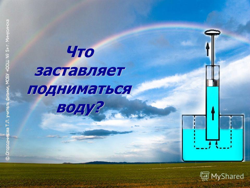 Что заставляет подниматься воду? © Огородникова Т.Л. учитель физики, МОБУ «ООШ 5» г. Минусинска