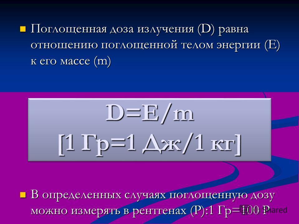 Поглощенная доза излучения (D) равна отношению поглощенной телом энергии (E) к его массе (m) Поглощенная доза излучения (D) равна отношению поглощенной телом энергии (E) к его массе (m) В определенных случаях поглощенную дозу можно измерять в рентген