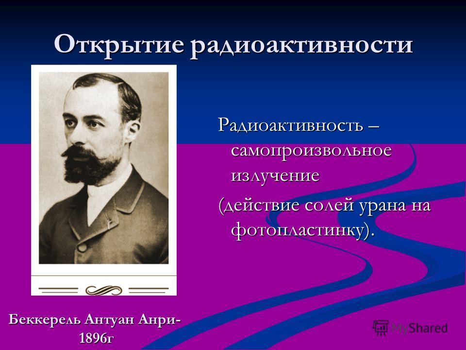 Открытие радиоактивности Беккерель Антуан Анри- 1896г 1896г Радиоактивность – самопроизвольное излучение (действие солей урана на фотопластинку).