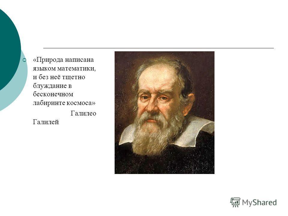 «Природа написана языком математики, и без неё тщетно блуждание в бесконечном лабиринте космоса» Галилео Галилей