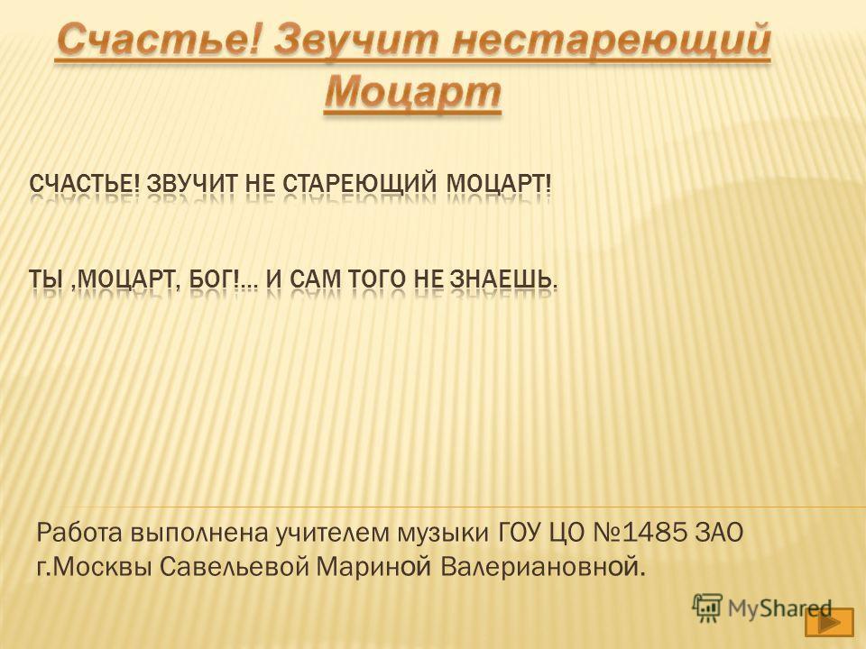 Работа выполнена учителем музыки ГОУ ЦО 1485 ЗАО г.Москвы Савельевой Марин ой Валериановн ой.