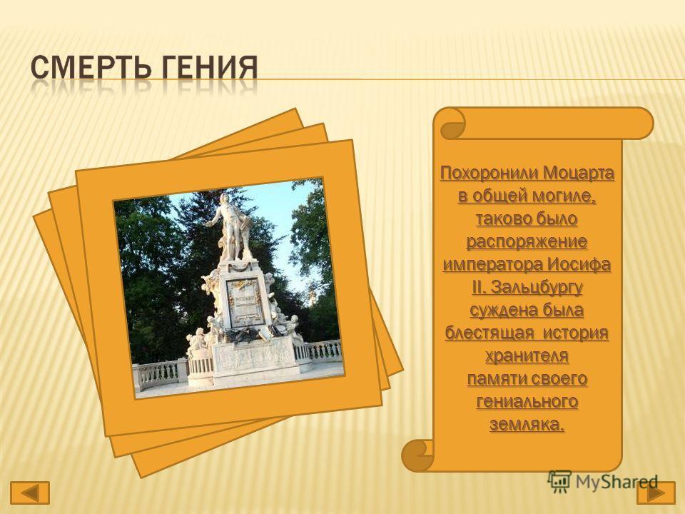 Похоронили Моцарта в общей могиле, таково было распоряжение императора Иосифа II. Зальцбургу суждена была блестящая история хранителя памяти своего гениального земляка.