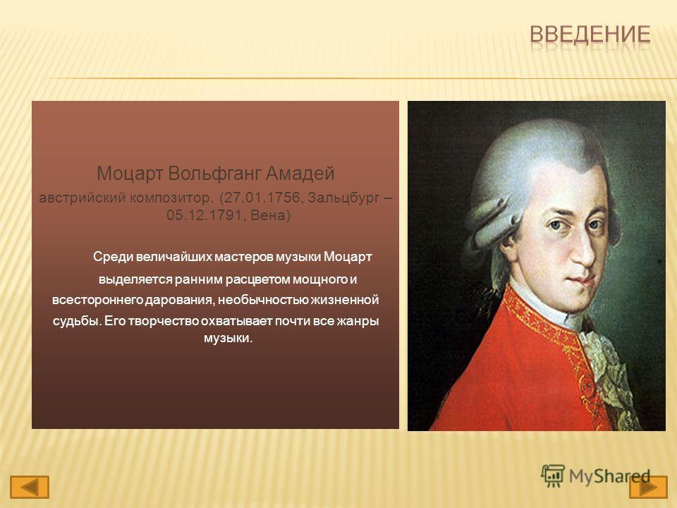 Моцарт Вольфганг Амадей австрийский композитор. (27.01.1756, Зальцбург – 05.12.1791, Вена) Cреди величайших мастеров музыки Моцарт выделяется ранним расцветом мощного и всестороннего дарования, необычностью жизненной судьбы. Его творчество охватывает