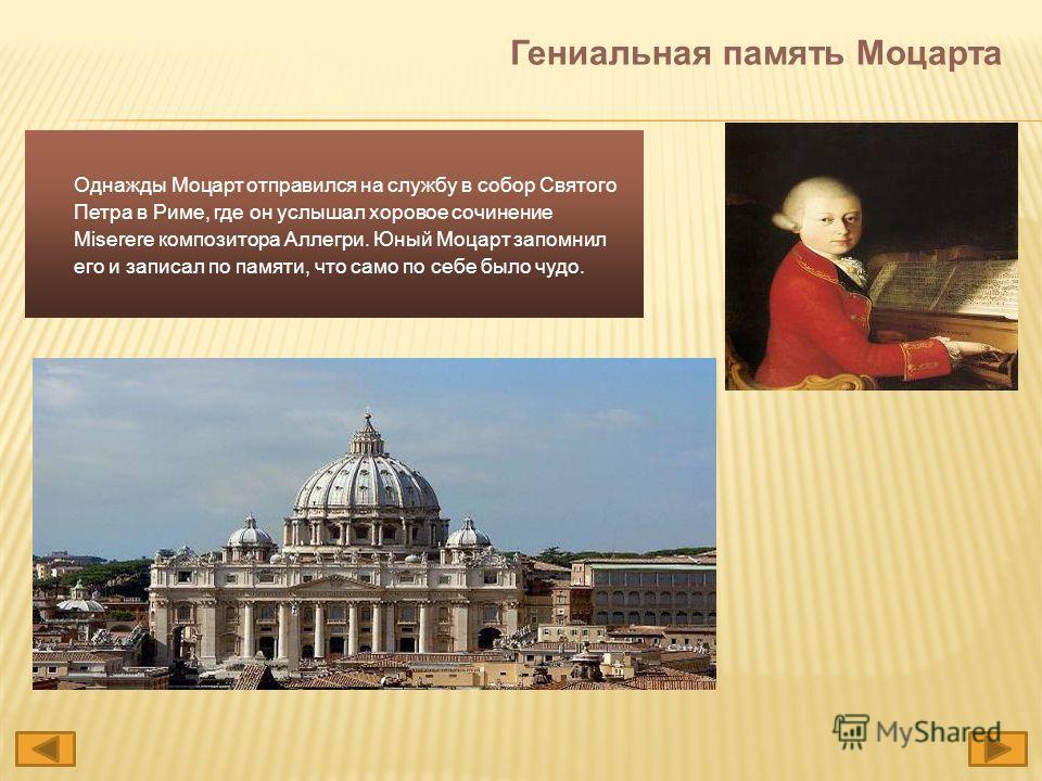 Однажды Моцарт отправился на службу в собор Святого Петра в Риме, где он услышал хоровое сочинение Miserere композитора Аллегри. Юный Моцарт запомнил его и записал по памяти, что само по себе было чудо. Гениальная память Моцарта