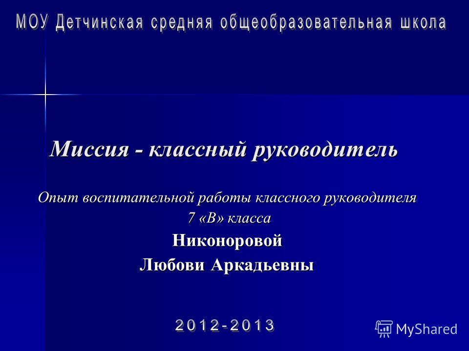 Миссия - классный руководитель Опыт воспитательной работы классного руководителя 7 «В» класса 7 «В» классаНиконоровой Любови Аркадьевны