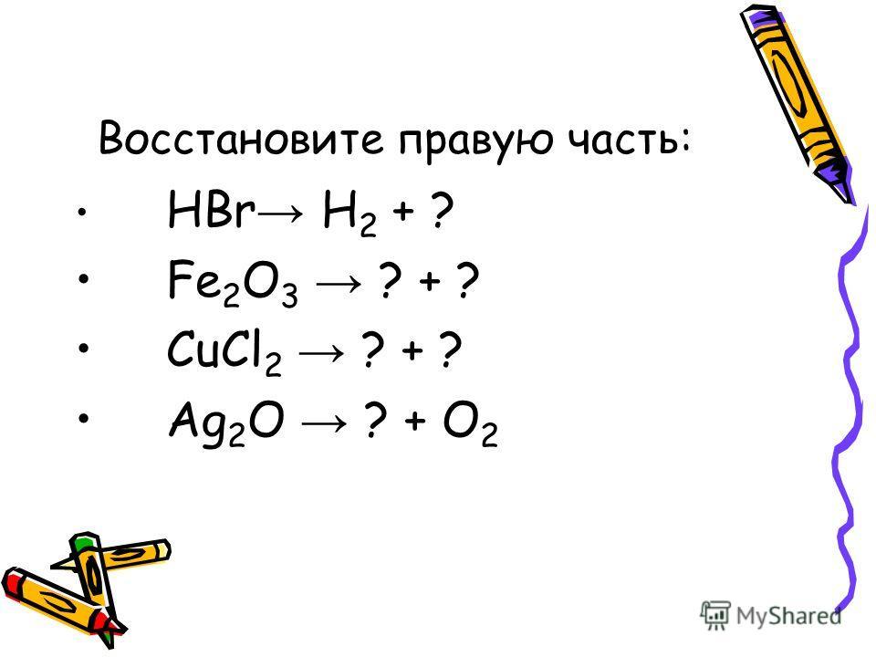 Восстановите правую часть: HBr H 2 + ? Fe 2 O 3 ? + ? CuCl 2 ? + ? Ag 2 O ? + О 2