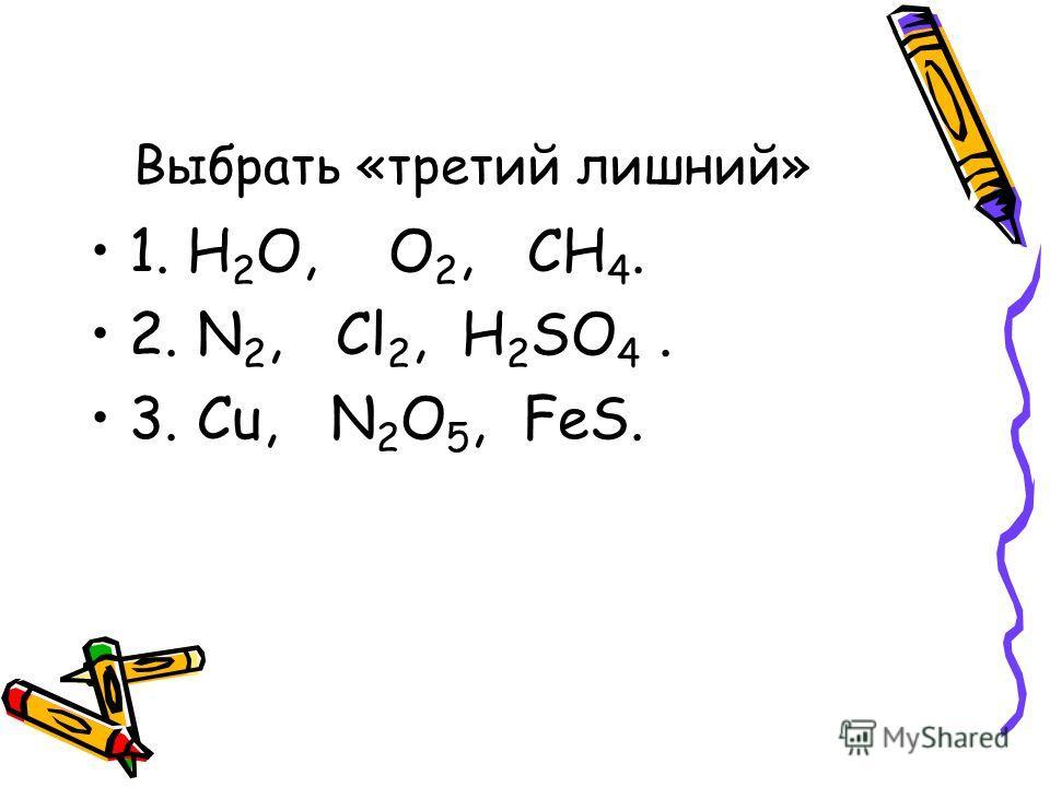 Выбрать «третий лишний» 1. H 2 O, O 2, CH 4. 2. N 2, Cl 2, H 2 SO 4. 3. Cu, N 2 O 5, FeS.