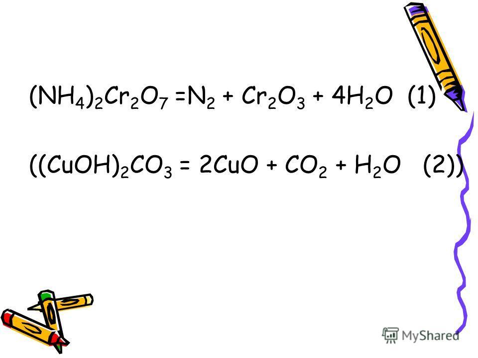 (NH 4 ) 2 Cr 2 O 7 =N 2 + Cr 2 O 3 + 4H 2 O (1) ((СuOH) 2 CO 3 = 2CuO + CO 2 + H 2 O (2))