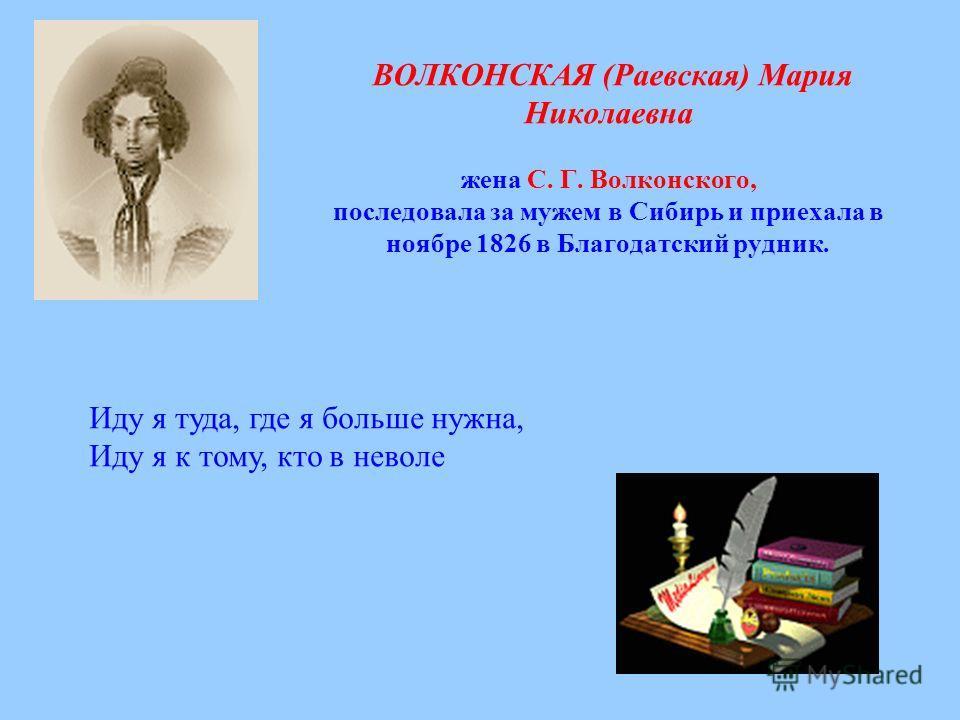 ВОЛКОНСКАЯ (Раевская) Мария Николаевна жена С. Г. Волконского, последовала за мужем в Сибирь и приехала в ноябре 1826 в Благодатский рудник. Иду я туда, где я больше нужна, Иду я к тому, кто в неволе