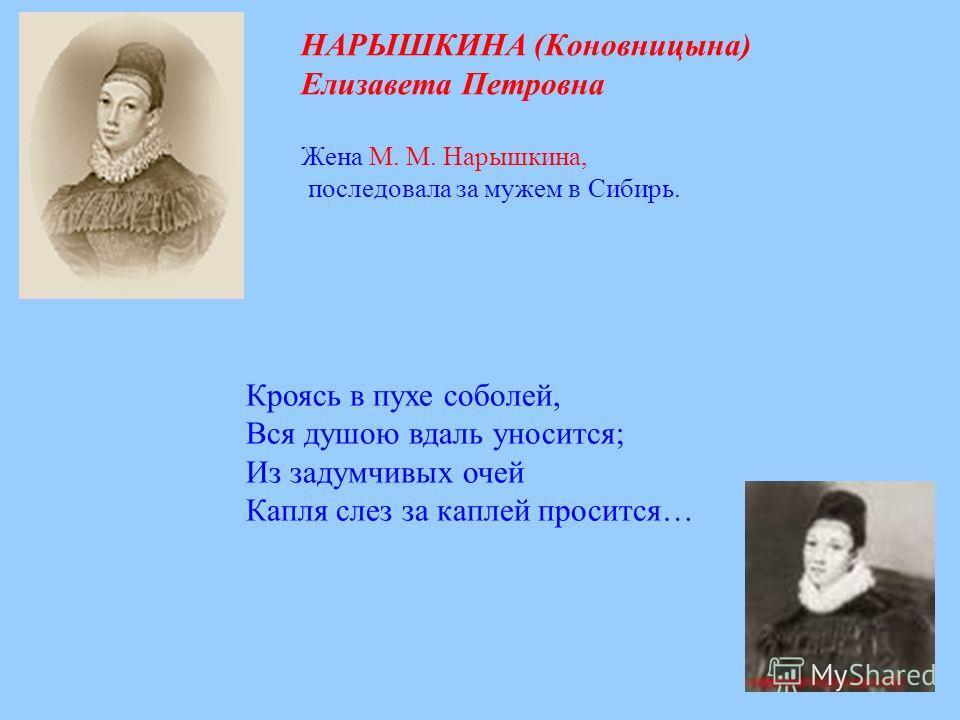 НАРЫШКИНА (Коновницына) Елизавета Петровна Жена М. М. Нарышкина, последовала за мужем в Сибирь. Кроясь в пухе соболей, Вся душою вдаль уносится; Из задумчивых очей Капля слез за каплей просится…