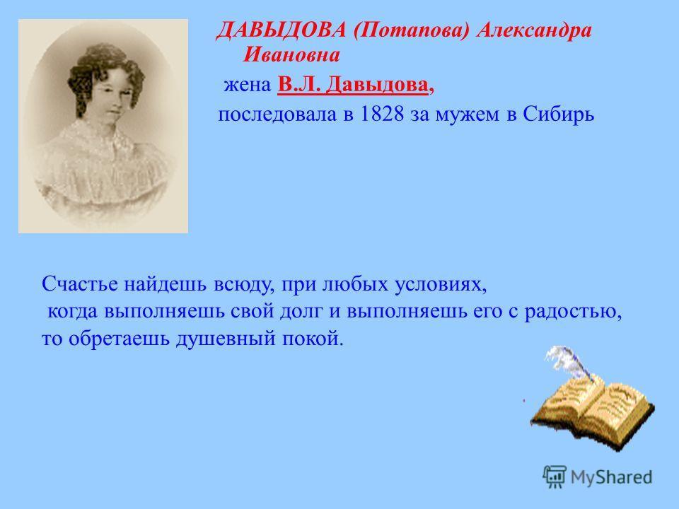 ДАВЫДОВА (Потапова) Александра Ивановна жена В.Л. Давыдова,В.Л. Давыдова последовала в 1828 за мужем в Сибирь Счастье найдешь всюду, при любых условиях, когда выполняешь свой долг и выполняешь его с радостью, то обретаешь душевный покой.