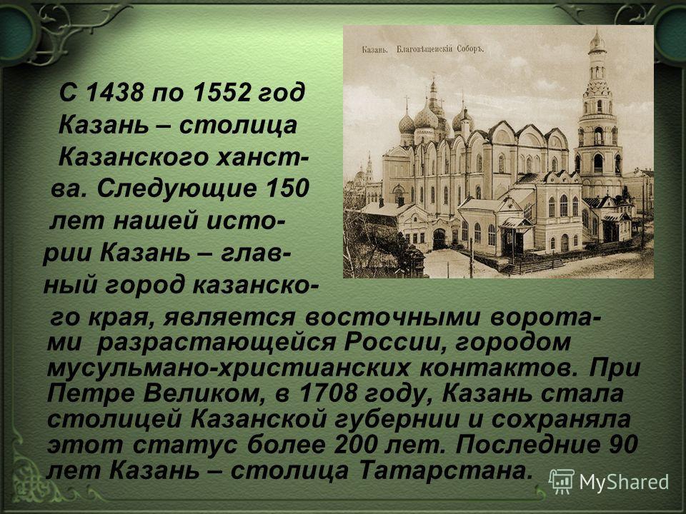 С 1438 по 1552 год Казань – столица Казанского ханст- ва. Следующие 150 лет нашей исто- рии Казань – глав- ный город казанско- го края, является восточными ворота- ми разрастающейся России, городом мусульмано-христианских контактов. При Петре Великом