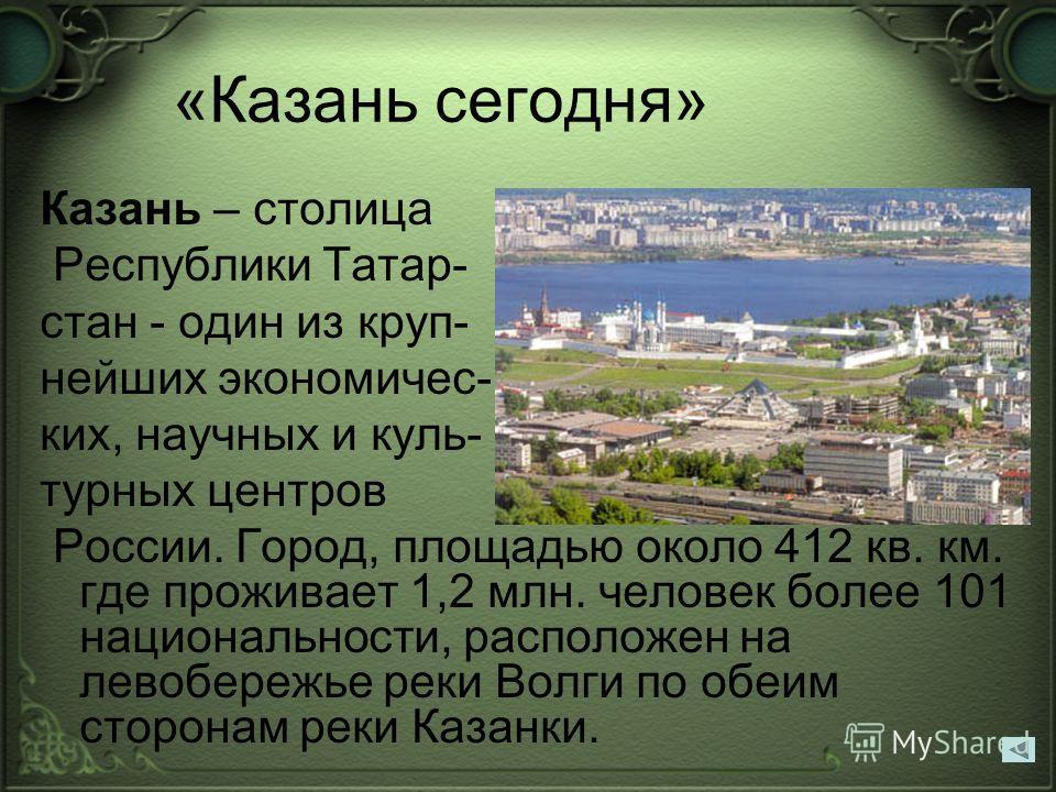 «Казань сегодня» Казань – столица Республики Татар- стан - один из круп- нейших экономичес- ких, научных и куль- турных центров России. Город, площадью около 412 кв. км. где проживает 1,2 млн. человек более 101 национальности, расположен на левобереж