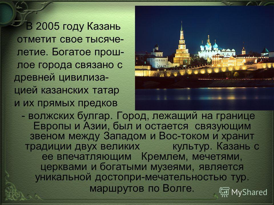 В 2005 году Казань отметит свое тысяче- летие. Богатое прош- лое города связано с древней цивилиза- цией казанских татар и их прямых предков - волжских булгар. Город, лежащий на границе Европы и Азии, был и остается связующим звеном между Западом и В