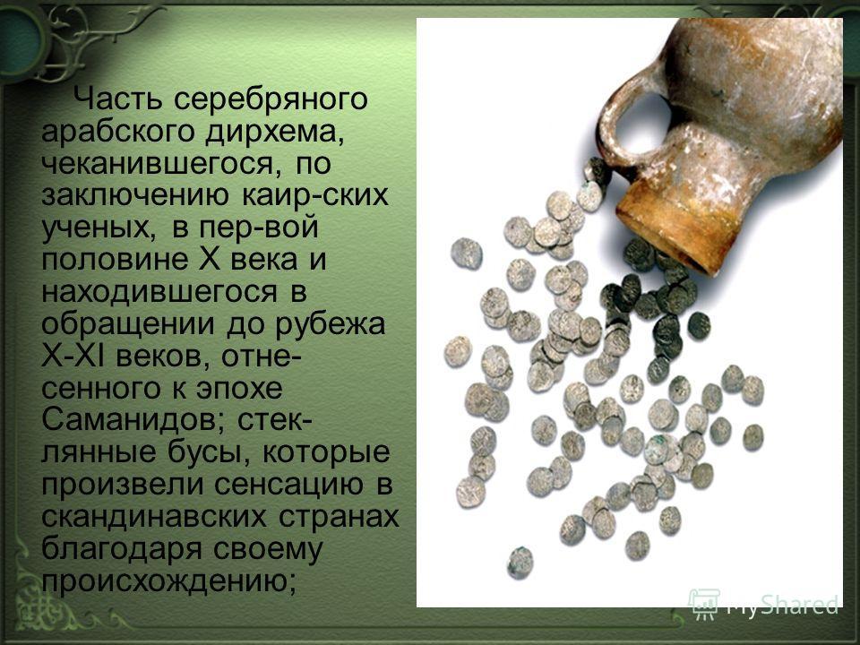 Часть серебряного арабского дирхема, чеканившегося, по заключению каир-ских ученых, в пер-вой половине Х века и находившегося в обращении до рубежа X-XI веков, отне- сенного к эпохе Саманидов; стек- лянные бусы, которые произвели сенсацию в скандинав