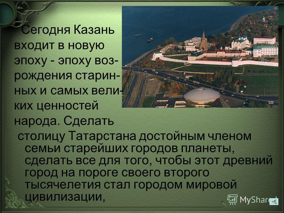 Сегодня Казань входит в новую эпоху - эпоху воз- рождения старин- ных и самых вели- ких ценностей народа. Сделать столицу Татарстана достойным членом семьи старейших городов планеты, сделать все для того, чтобы этот древний город на пороге своего вто