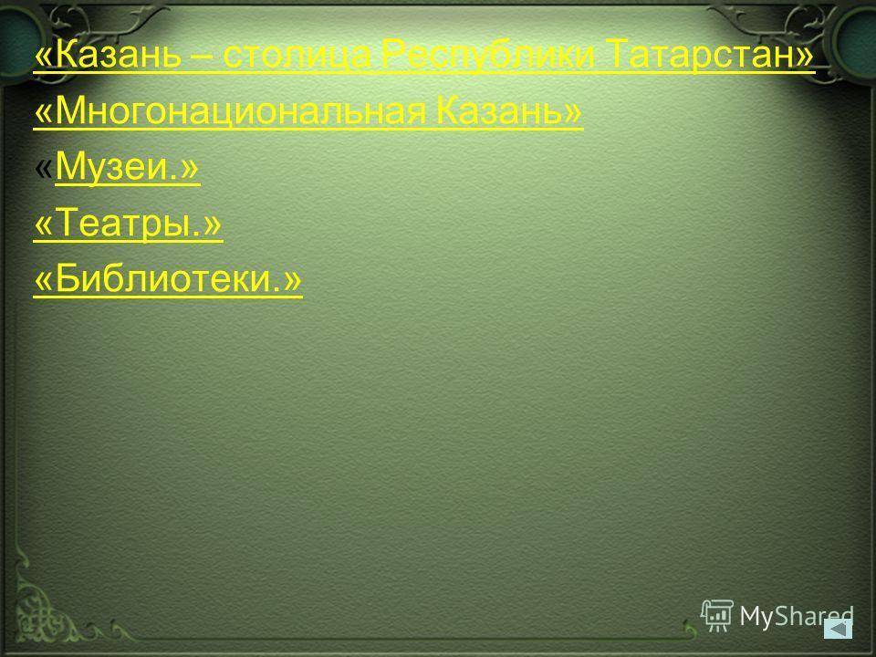 «Казань – столица Республики Татарстан» «Многонациональная Казань» «Музеи.»Музеи.» «Театры.» «Библиотеки.»